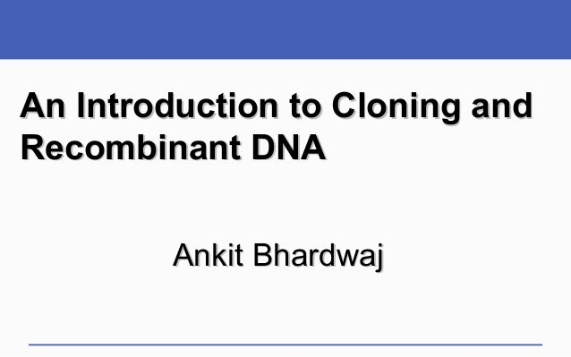 An Introduction to Cloning andRecombinant DNA        Ankit Bhardwaj