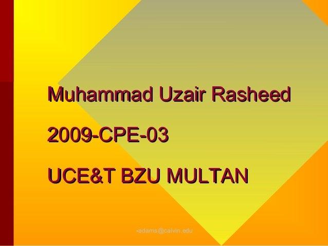 Muhammad Uzair Rasheed2009-CPE-03UCE&T BZU MULTAN        •adams@calvin.edu