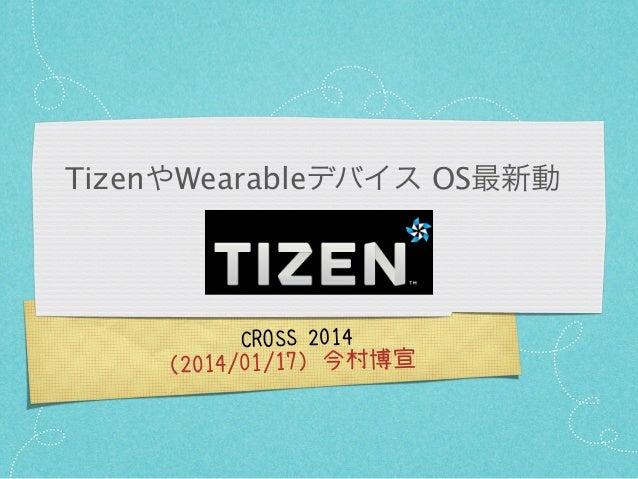 TizenやWearableデバイス OS最新動  CROSS 2014  (2014/01/17)今村博宣