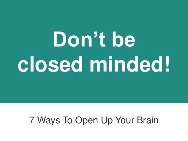 Don't Be Closed Minded. 7 Ways Open Up Your Mind