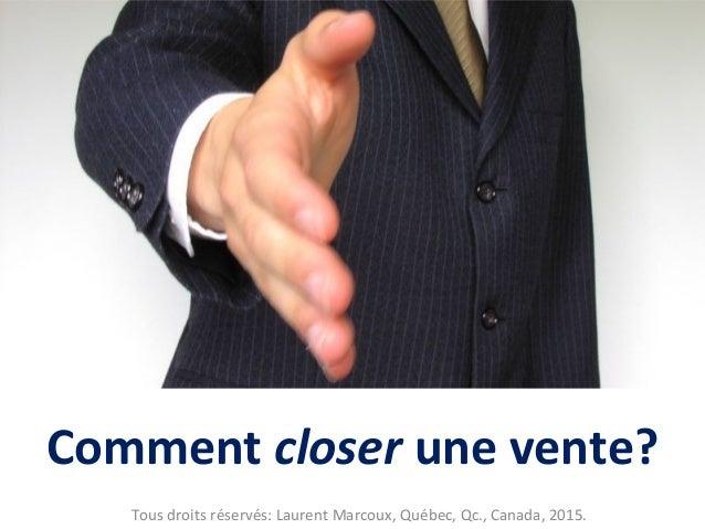 Comment closer une vente? Tous droits réservés: Laurent Marcoux, Québec, Qc., Canada, 2015.