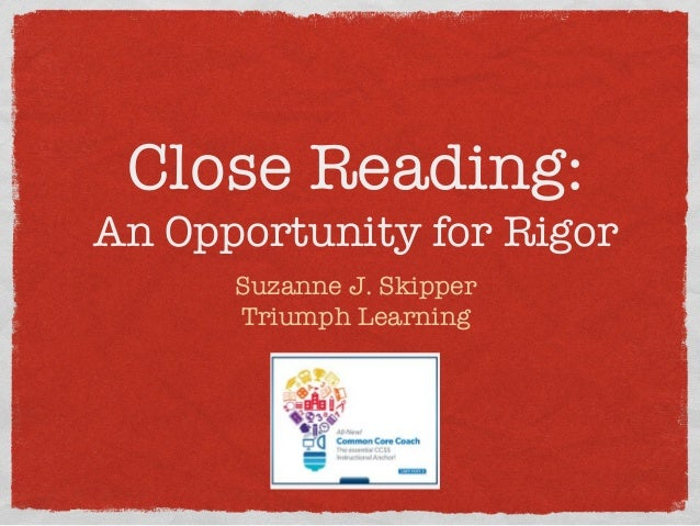 Close Reading: ! An Opportunity for Rigor   Suzanne J. Skipper Triumph Learning