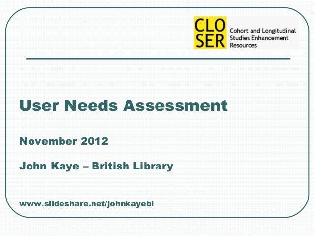 User Needs AssessmentNovember 2012John Kaye – British Librarywww.slideshare.net/johnkayebl