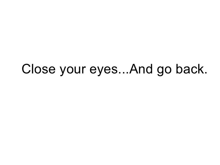 Close your eyes...And go back.
