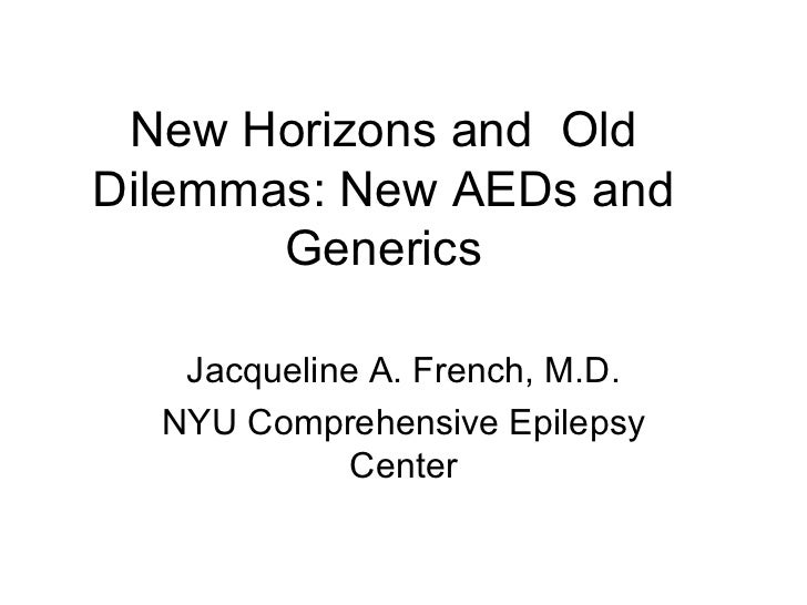 New Horizons and  Old Dilemmas: New AEDs and Generics Jacqueline A. French, M.D. NYU Comprehensive Epilepsy Center