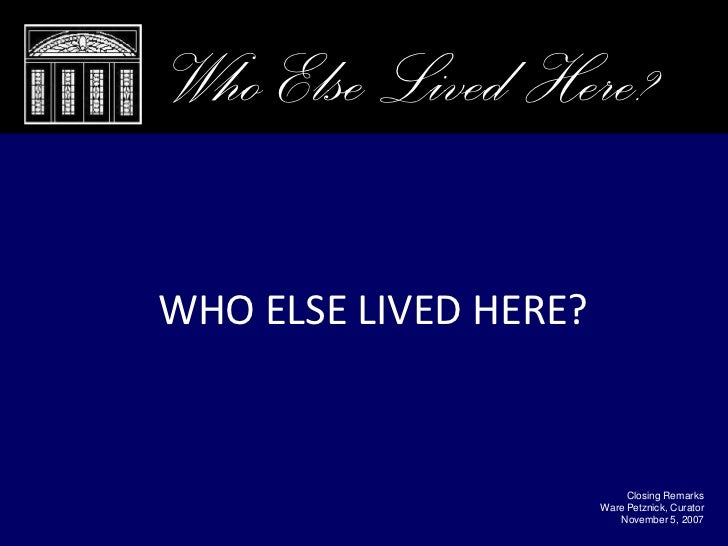 Who Else Lived Here?  WHO ELSE LIVED HERE?                               Closing Remarks                        Ware Petzn...