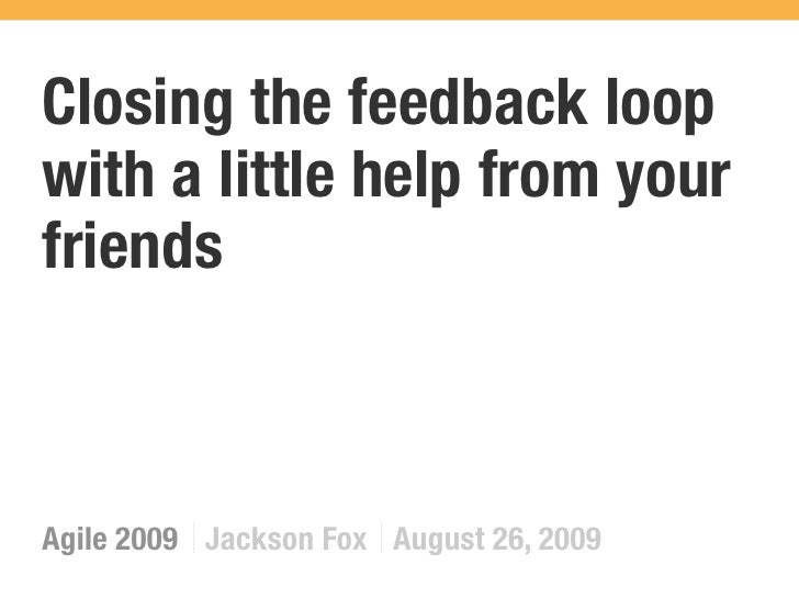 Closing the feedback loop with a little help from your friends    Agile 2009 Jackson Fox August 26, 2009