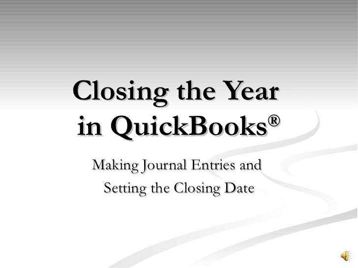Closing the Year  in QuickBooks ® Making Journal Entries and  Setting the Closing Date