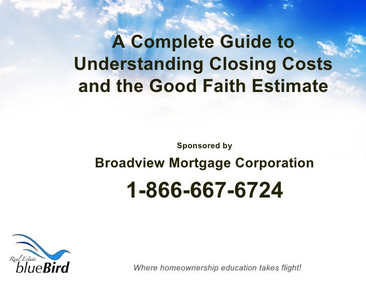 A Complete Guide to Understanding Closing Costs and the Good Faith Estimate <ul><li>Sponsored by </li></ul><ul><li>Broadvi...