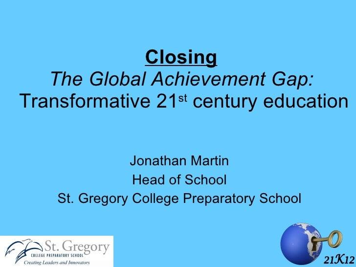 Closing   The Global Achievement Gap:  Transformative 21 st  century education Jonathan Martin Head of School St. Gregory ...