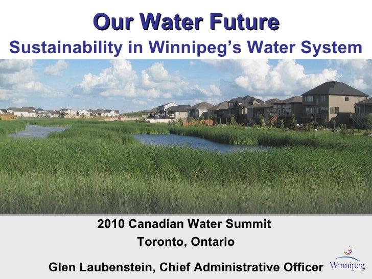 Our Water Future 2010 Canadian Water Summit  Toronto, Ontario Glen Laubenstein, Chief Administrative Officer Sustainabilit...