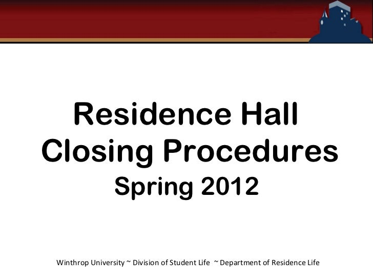 Residence HallClosing Procedures                Spring 2012Winthrop University ~ Division of Student Life ~ Department of ...