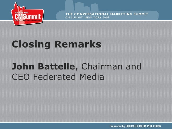 Closing Remarks John Battelle , Chairman and CEO Federated Media
