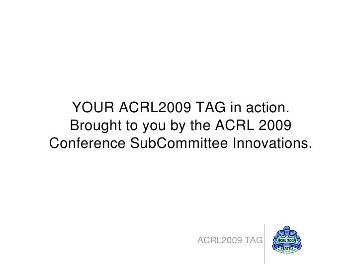 <ul><li>ACRL2009 TAG </li></ul>YOUR ACRL2009 TAG in action. Brought to you by the ACRL 2009 Conference SubCommittee Innova...