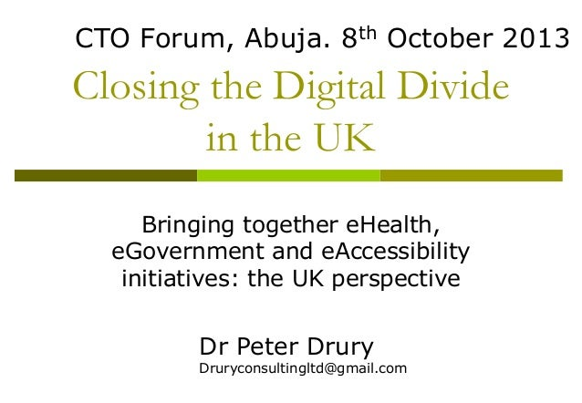 CTO Forum, Abuja. 8th October 2013  Closing the Digital Divide in the UK Bringing together eHealth, eGovernment and eAcces...