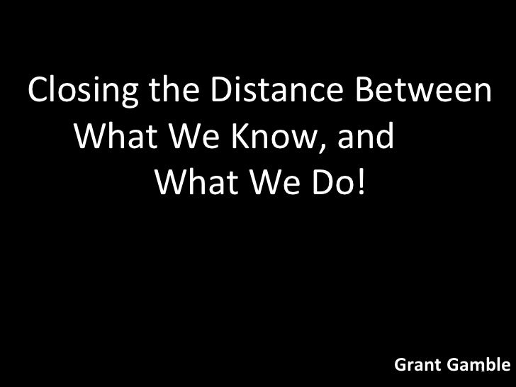 Closing the Distance Between What We Know, and  What We Do! Grant Gamble