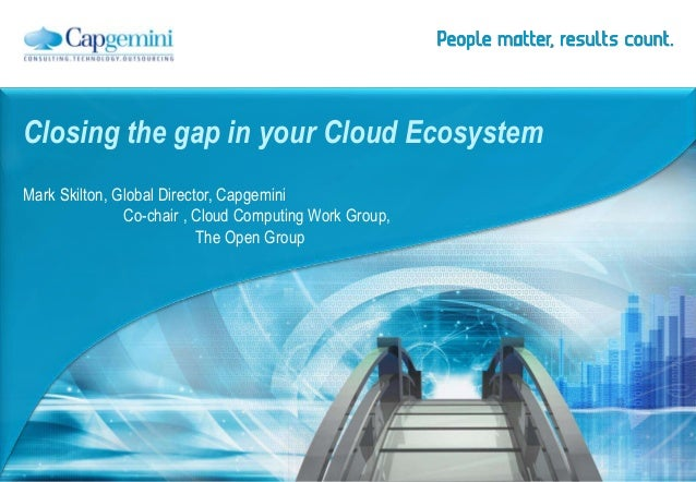 Closing the gap in your Cloud Ecosystem Mark Skilton, Global Director, Capgemini Co-chair , Cloud Computing Work Group, Th...