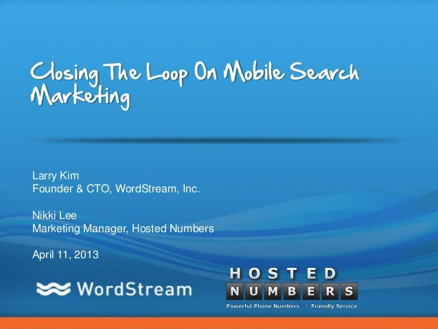 Closing The Loop On Mobile SearchMarketingLarry KimFounder & CTO, WordStream, Inc.Nikki LeeMarketing Manager, Hosted Numbe...