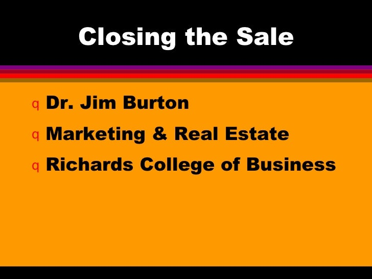 Closing the Sale <ul><li>Dr. Jim Burton </li></ul><ul><li>Marketing & Real Estate </li></ul><ul><li>Richards College of Bu...