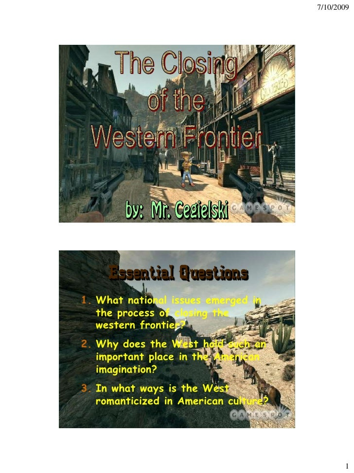7/10/2009          Essential Questions 1. What national issues emerged in    the process of closing the    western frontie...
