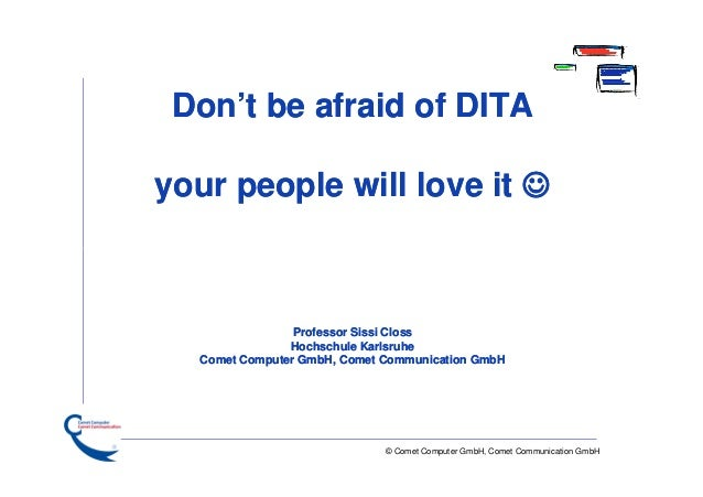 Don't be afraid of DITA your people will love it   Professor Sissi Closs Hochschule Karlsruhe Comet Computer GmbH, Comet ...