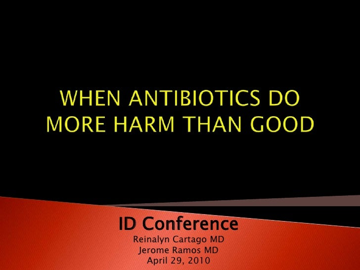 WHEN ANTIBIOTICS DO MORE HARM THAN GOOD<br />ID Conference<br />Reinalyn Cartago MD<br />Jerome Ramos MD<br />April 29, 20...