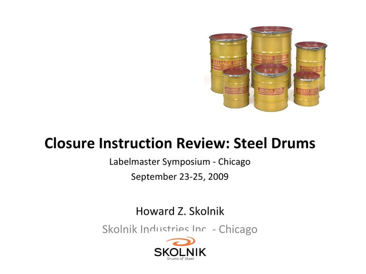 Closure Instruction Review: Steel Drums Labelmaster Symposium - Chicago September 23-25, 2009 Howard Z. Skolnik Skolnik In...