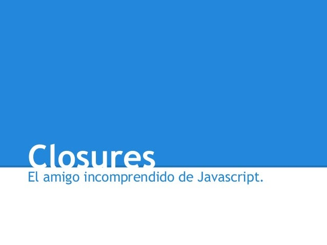 ClosuresEl amigo incomprendido de Javascript.