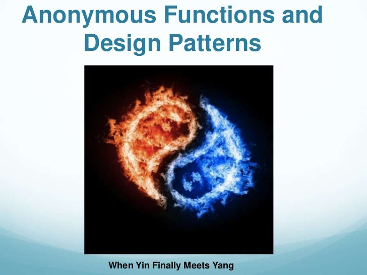 Anonymous Functions and    Design Patterns      When Yin Finally Meets Yang