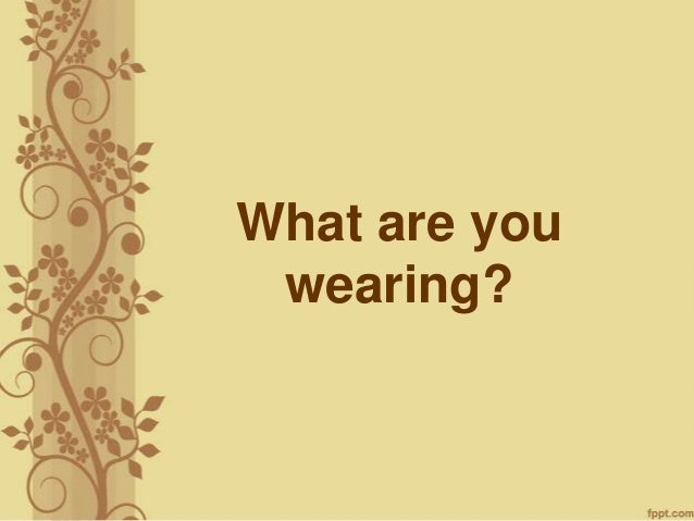 What are youwearing?