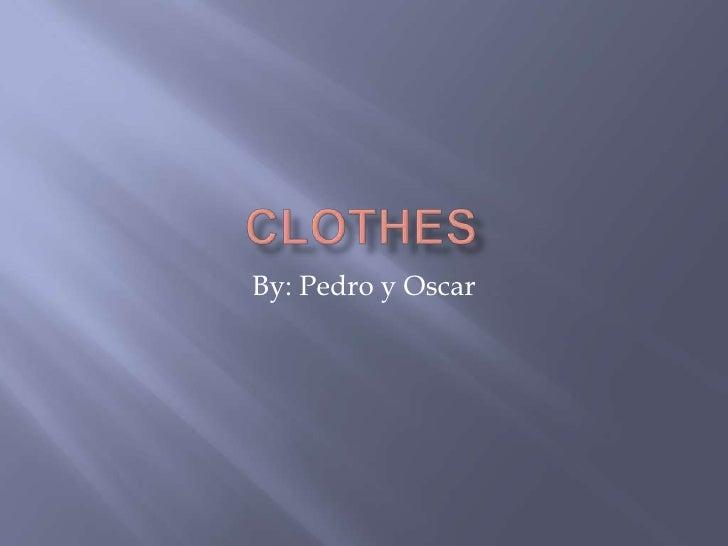 clothes<br />By: Pedro y Oscar<br />