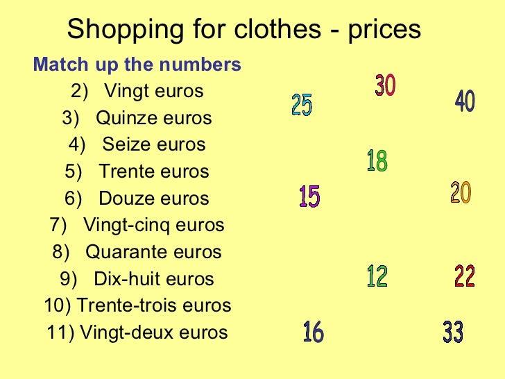 Shopping for clothes - prices <ul><li>Match up the numbers </li></ul><ul><li>Vingt euros </li></ul><ul><li>Quinze euros </...