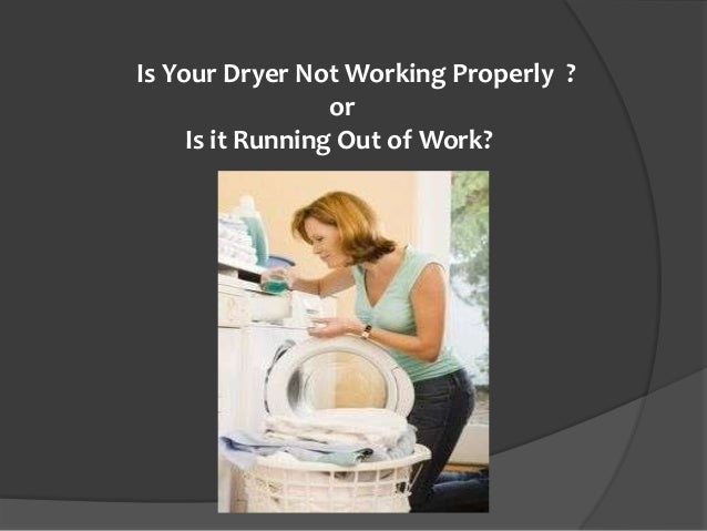 Is Your Dryer Not Working Properly ?                  or     Is it Running Out of Work?