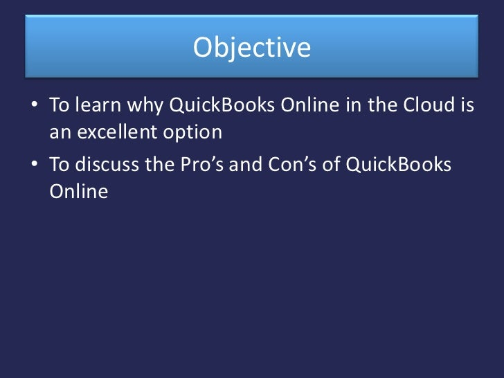 Objective <br />To learn why QuickBooks Online in the Cloud is an excellent option <br />To discuss the Pro's and Con's of...
