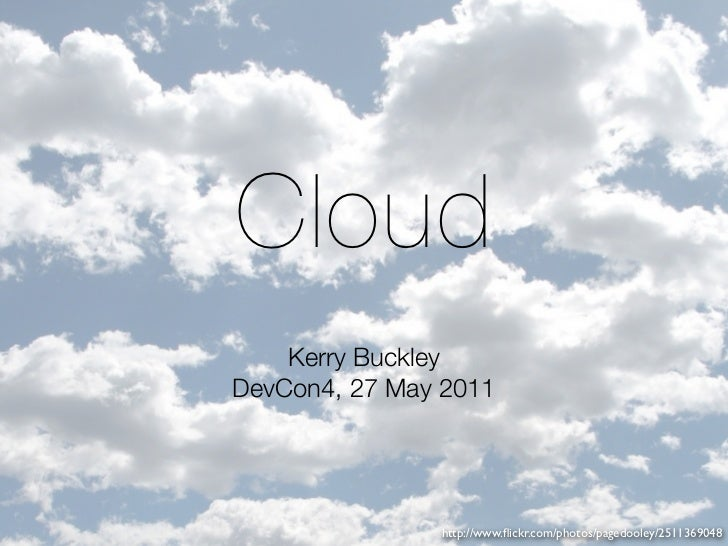 Cloud    Kerry BuckleyDevCon4, 27 May 2011               http://www.flickr.com/photos/pagedooley/2511369048