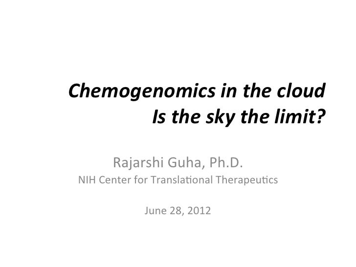 Chemogenomics	  in	  the	  cloud	         Is	  the	  sky	  the	  limit?	            Rajarshi	  Guha,	  Ph.D.	   NIH	  Cent...
