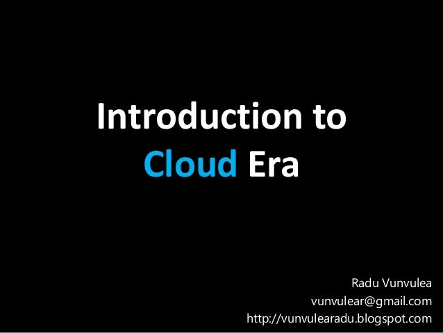 Introduction to   Cloud Era                           Radu Vunvulea                    vunvulear@gmail.com        http://v...
