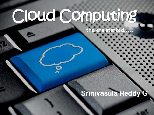 Cloud Computing         the era started…..        Srinivasula Reddy G