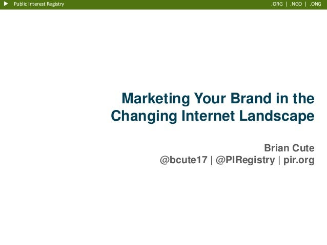 u Public Interest Registry  .ORG   .NGO   .ONG  Marketing Your Brand in the Changing Internet Landscape Brian Cute @bcute1...