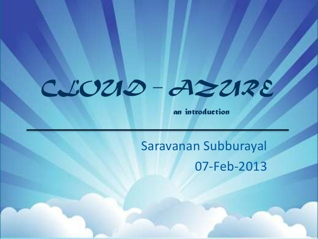 CLOUD – AZURE          an introduction     Saravanan Subburayal             07-Feb-2013