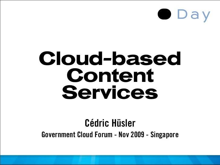 Cloud-based   Content   Services               Cédric Hüsler Government Cloud Forum - Nov 2009 - Singapore