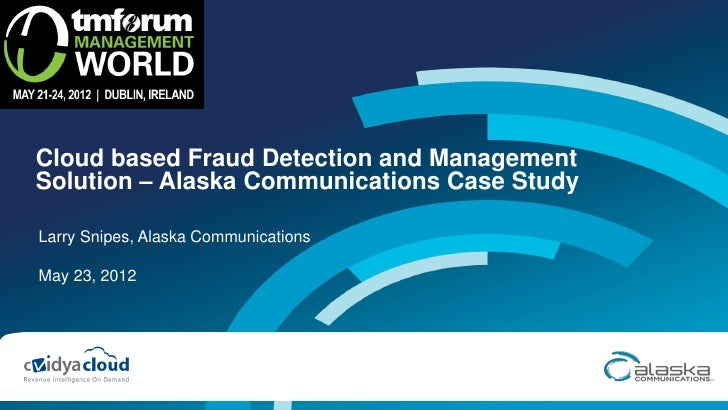 Cloud based Fraud Detection and ManagementSolution – Alaska Communications Case StudyLarry Snipes, Alaska CommunicationsMa...