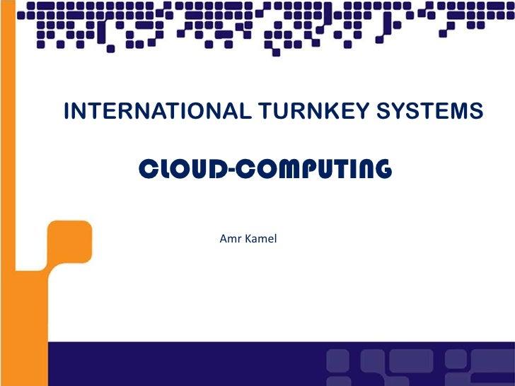 1<br />INTERNATIONAL TURNKEY SYSTEMS<br />CLOUD-COMPUTING<br />Amr Kamel<br />