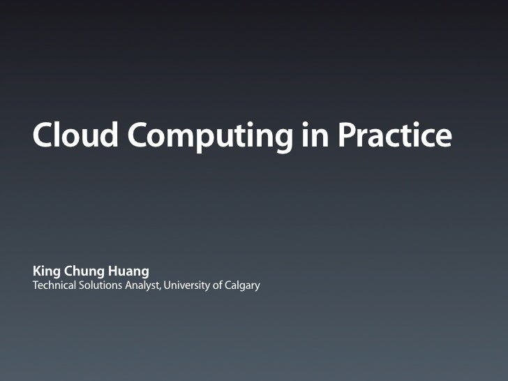Cloud Computing in Practice   King Chung Huang Technical Solutions Analyst, University of Calgary