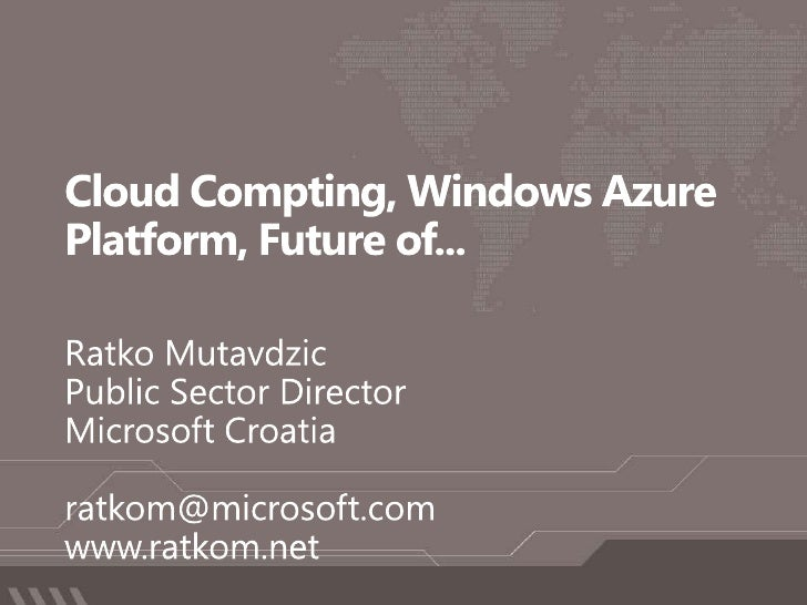 Cloud Compting, Windows Azure Platform, Future of...<br />Ratko Mutavdzic<br />Public Sector Director<br />Microsoft Croat...