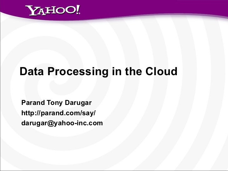 Data Processing in the Cloud Parand Tony Darugar http://parand.com/say/ [email_address]