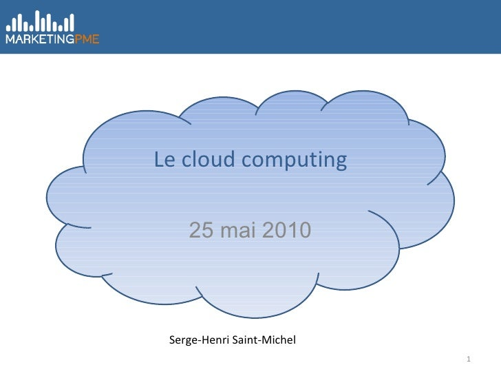 Le cloud computing 25 mai 2010 Serge-Henri Saint-Michel
