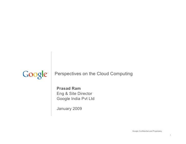 Perspectives on the Cloud Computing   Prasad Ram Eng & Site Director Google India Pvt Ltd  January 2009                   ...