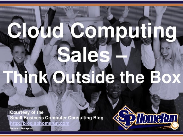 SPHomeRun.com Cloud Computing     Sales –Think Outside the Box  Courtesy of the  Small Business Computer Consulting Blog  ...