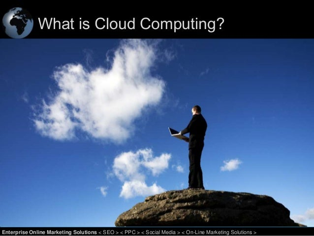 What is Cloud Computing?  1 Enterprise Online Marketing Solutions < SEO > < PPC > < Social Media > < On-Line Marketing Sol...